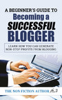 A Beginner's Guide to Becoming a Successful Blogger - Learn how you can Generate Non-Stop Profits from Blogging