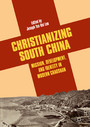 Christianizing South China - Mission, Development, and Identity in Modern Chaoshan