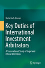 Key Duties of International Investment Arbitrators - A Transnational Study of Legal and Ethical Dilemmas