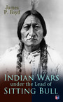 Indian Wars under the Lead of Sitting Bull - With Original Photos and Illustrations